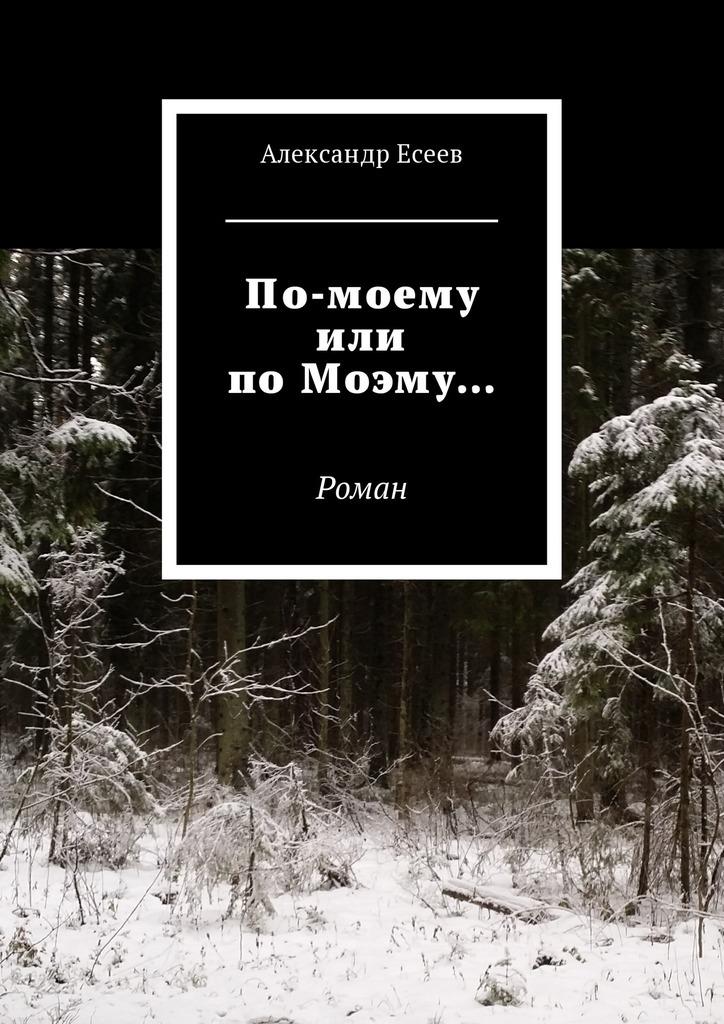 Александр Есеев - По-моему или поМоэму… Роман