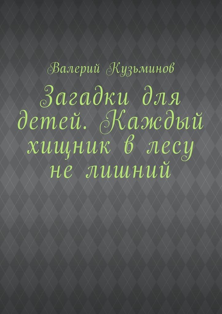 Валерий Кузьминов Загадки для детей. Каждый хищник влесу нелишний валерий мирошников жизнь и