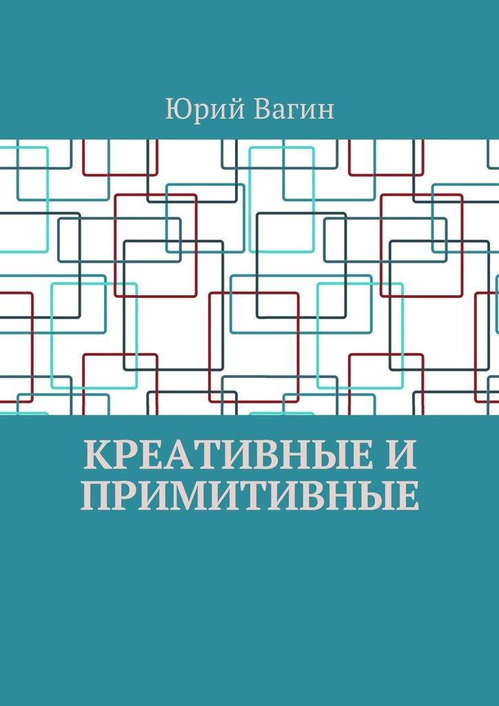 Юрий Вагин - Креативные и примитивные. Основы онтогенетической персонологии и психопатологии