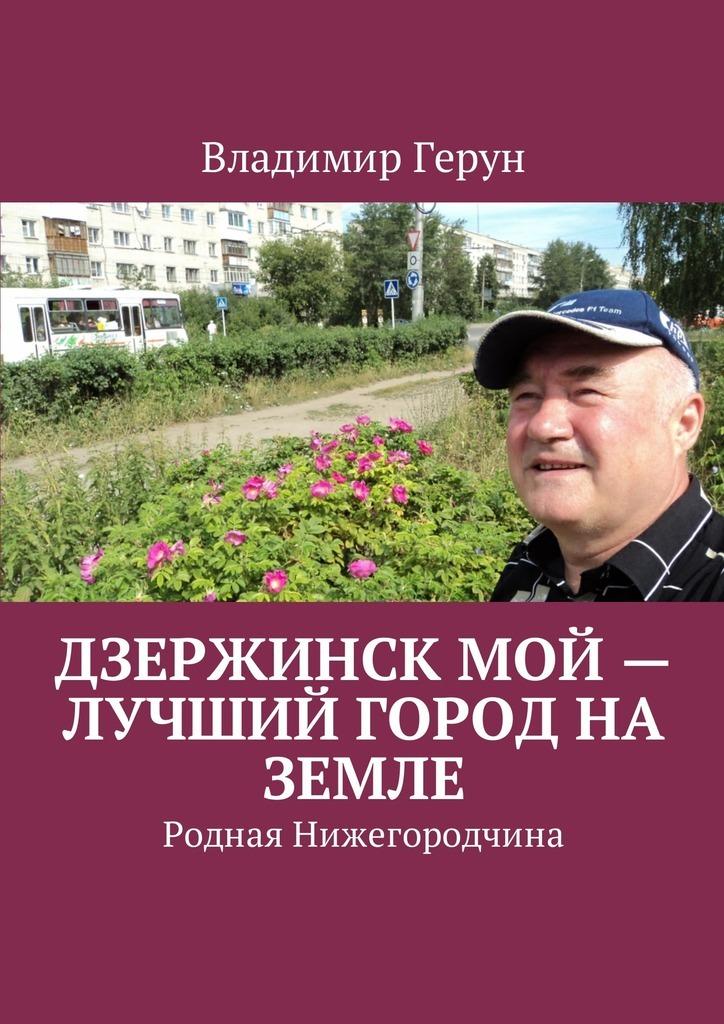Владимир Герун Дзержинск мой – лучший город на земле. Родная Нижегородчина ISBN: 9785449054333