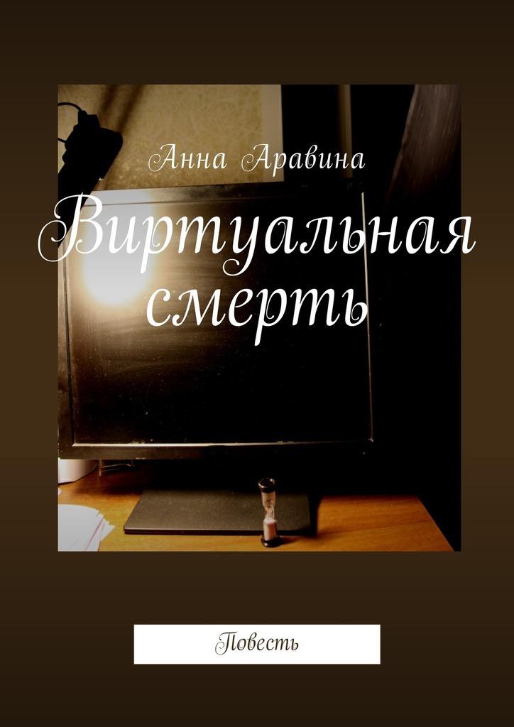 Анна Аравина Виртуальная смерть. Повесть ISBN: 9785449055446
