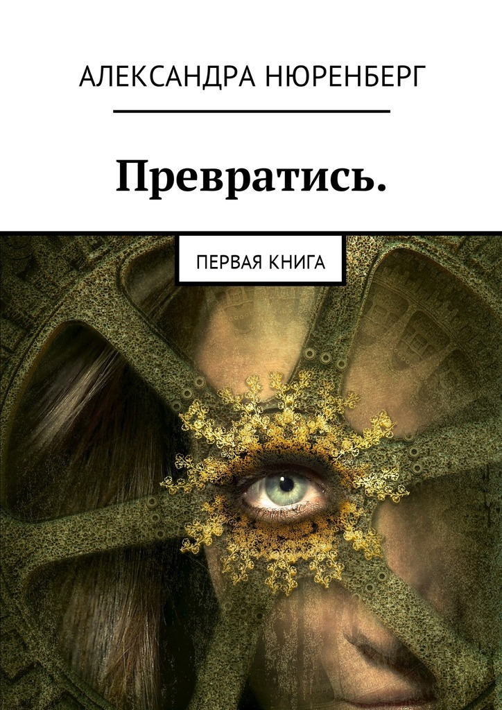 Александра Нюренберг - Превратись. Первая книга