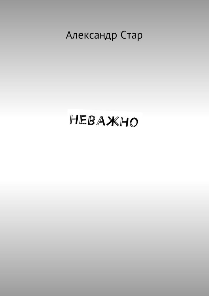 Александр Стар Неважно ратушный александр сергеевич аминов с с все о еде от а до я энциклопедия