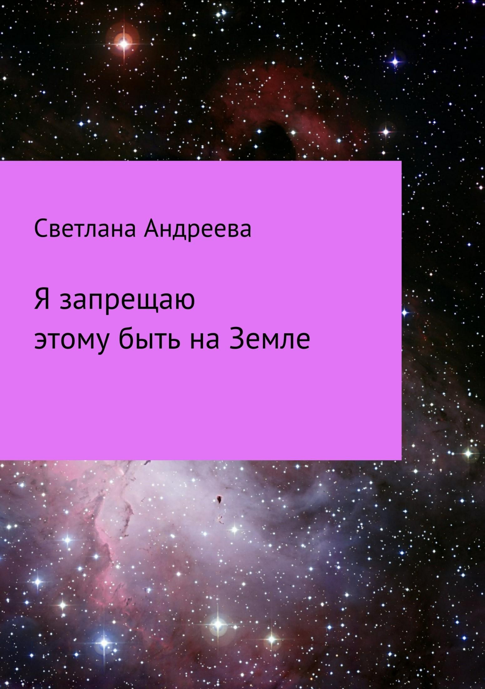 Светлана Евгеньевна Андреева. Я запрещаю этому быть на Земле