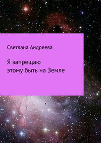 Светлана Евгеньевна Андреева - Я запрещаю этому быть на Земле