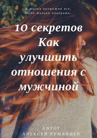 Алексей Борисович Румянцев - 10 секретов как улучшить отношения с мужчиной