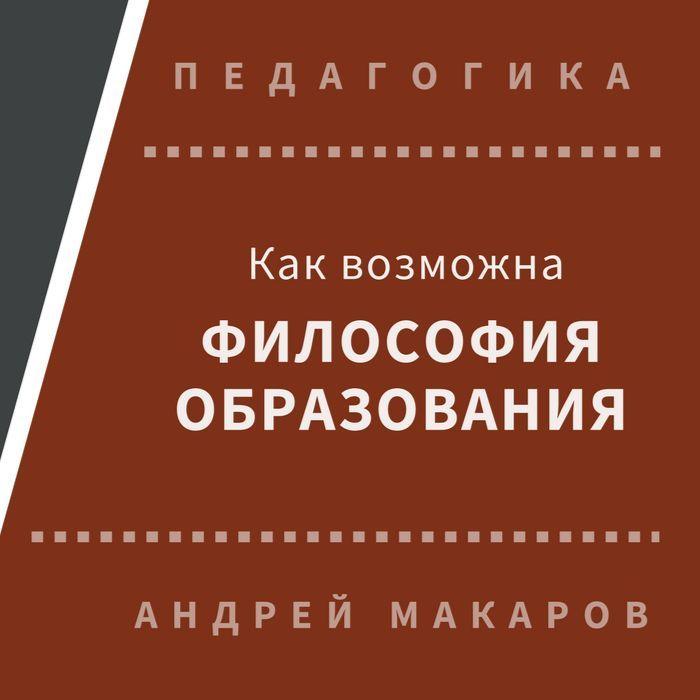 Андрей Макаров. Как возможна философия образования
