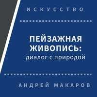 Андрей Макаров - Пейзажная живопись. Диалог с природой