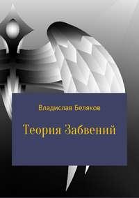 Владислав Владимирович Беляков - Теория Забвений