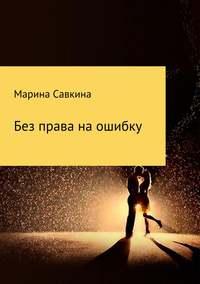 Марина Алексеевна Савкина - Без права на ошибку