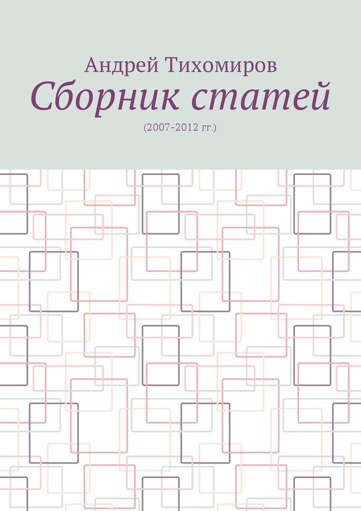 Андрей Евгеньевич Тихомиров. Сборник статей. (2007–2012 гг.)