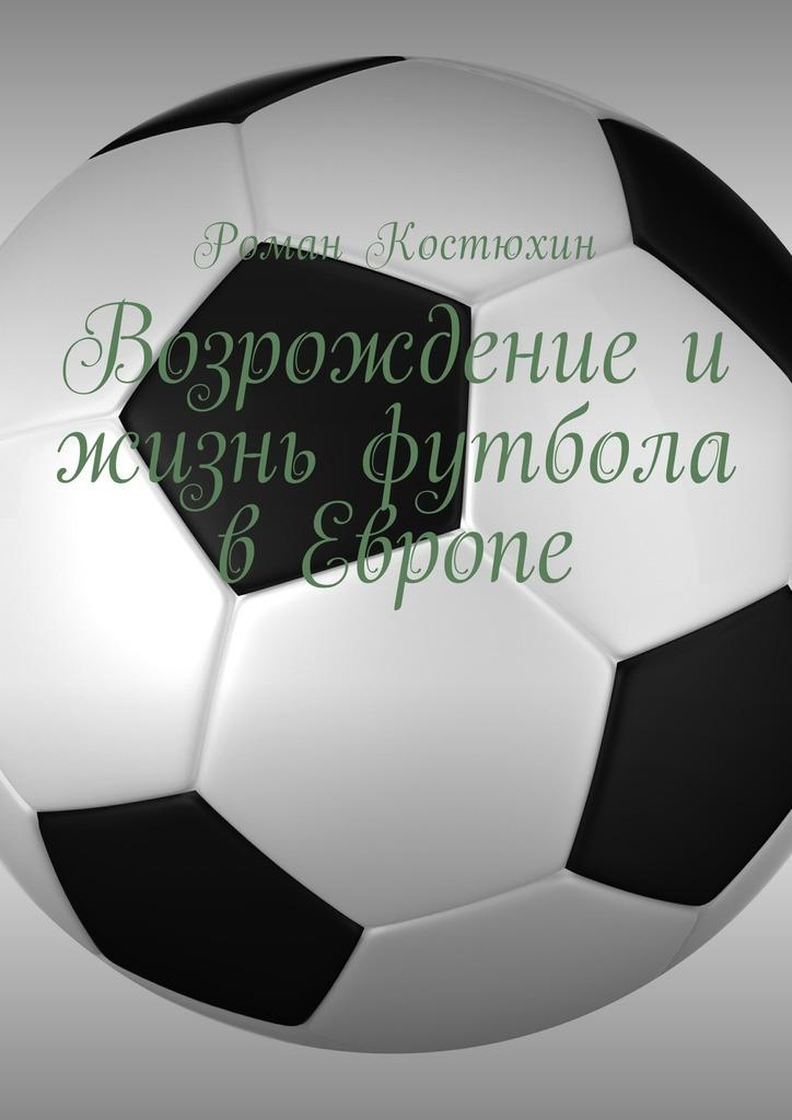 Роман Костюхин - Возрождение и жизнь футбола в Европе. Возрождение, организации, награды, великолепные клубы