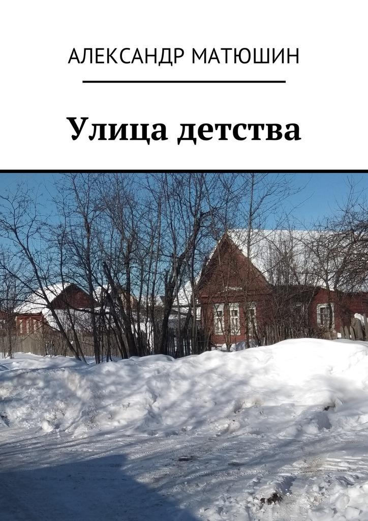 Александр Николаевич Матюшин Улица детства