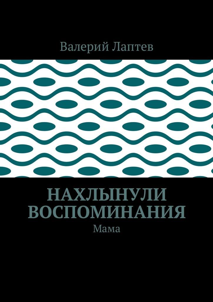 Валерий Степанович Лаптев Нахлынули воспоминания. Мама валерий косолапов столетие на ладони воспоминания