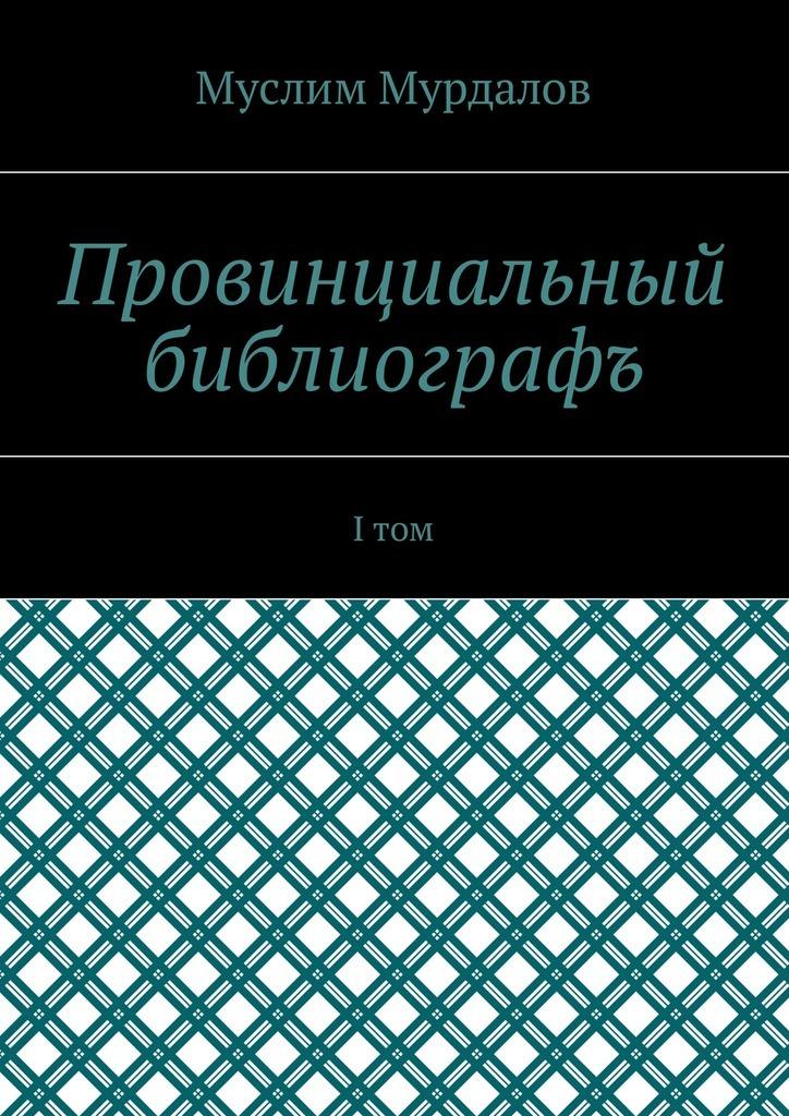 Муслим Мурдалов - Провинциальный библиографъ. Iтом