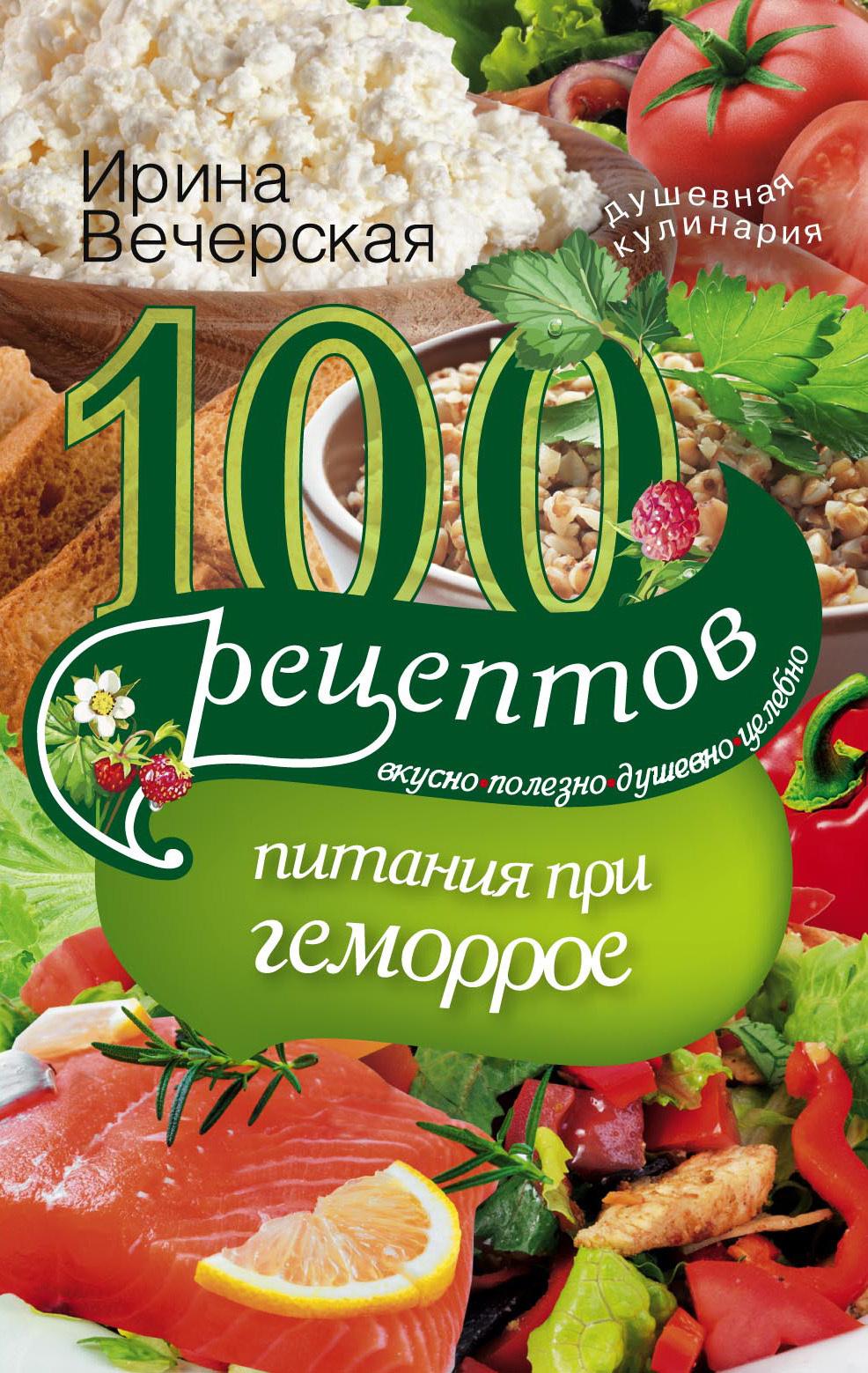 Ирина Вечерская. 100 рецептов при геморрое. Вкусно, полезно, душевно, целебно
