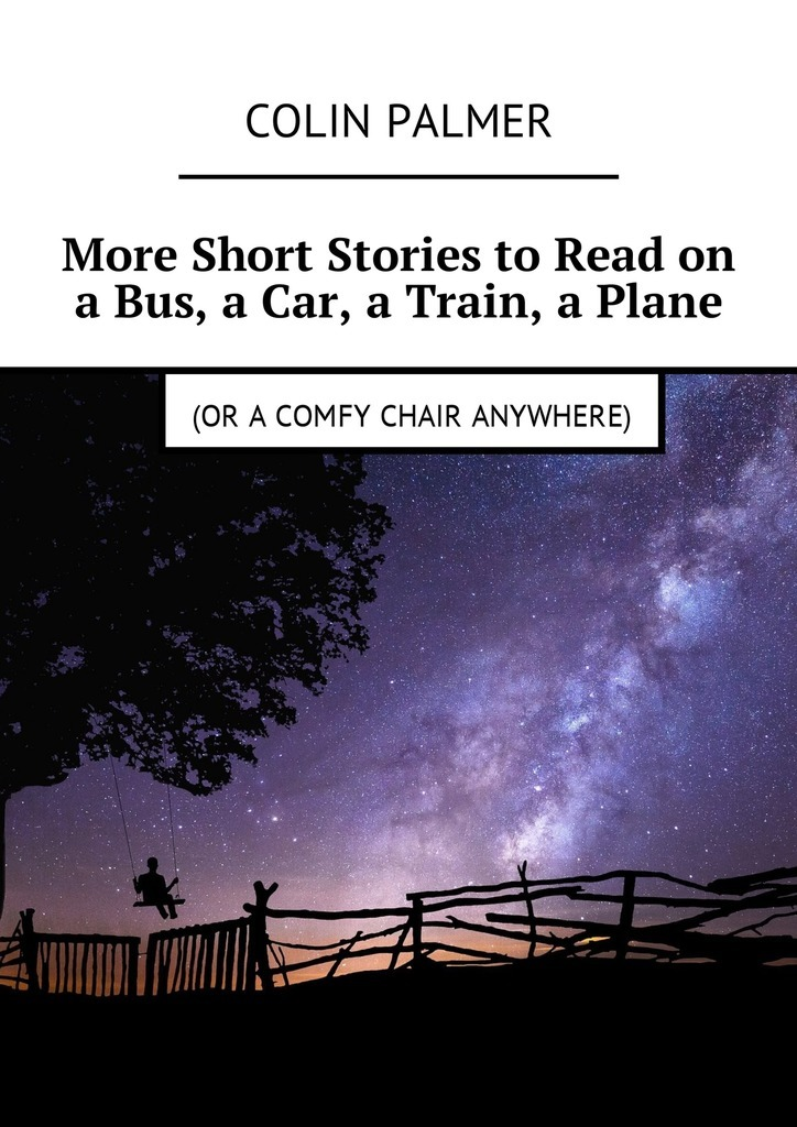 Colin Palmer More Short Stories to Read on a Bus, a Car, a Train, a Plane (or a comfy chair anywhere) colin david palmer billy going where darkness fears to tread…