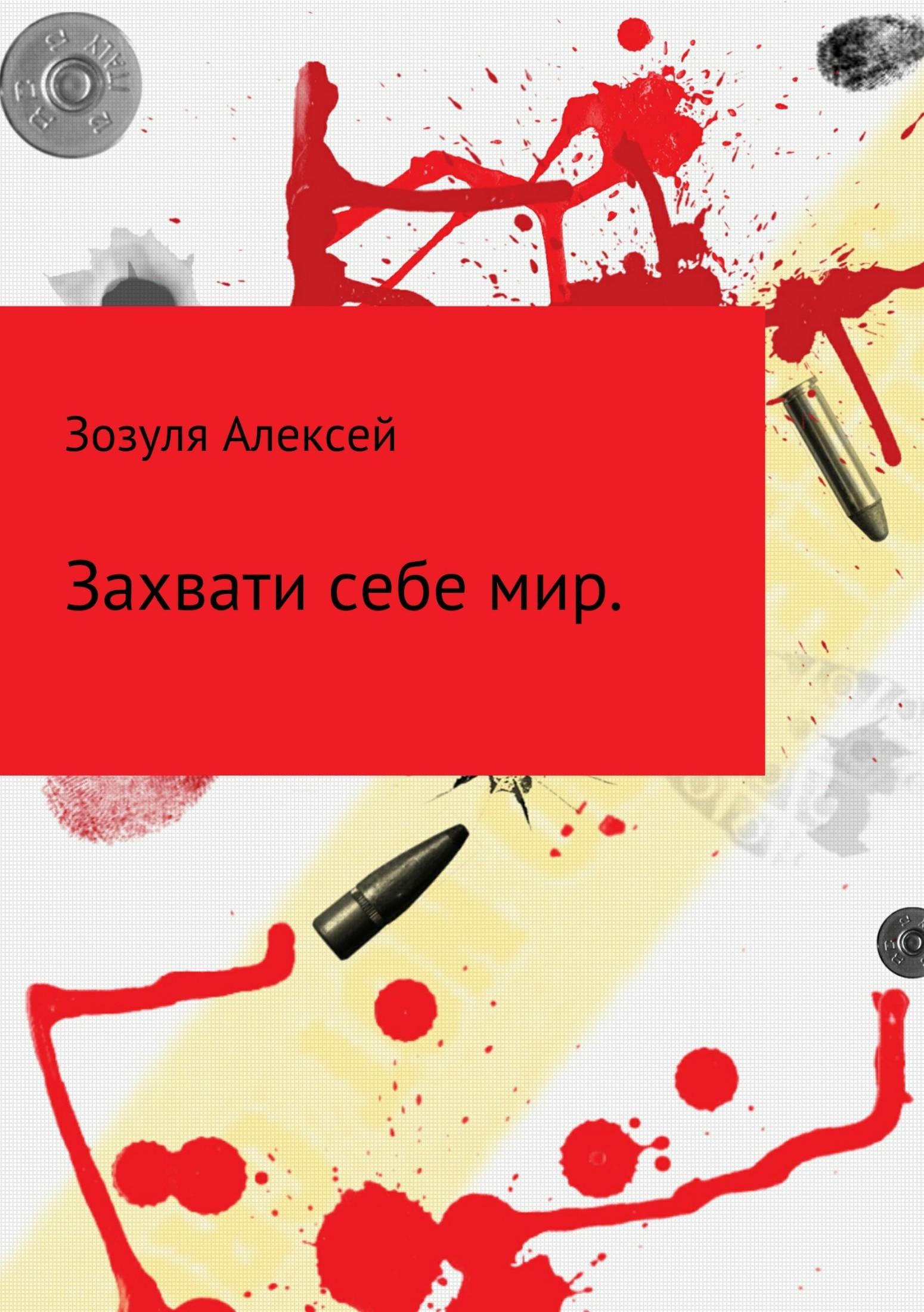 Алексей Юрьевич Зозуля. Захвати себе мир
