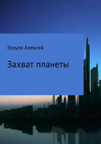 Алексей Юрьевич Зозуля - Захват планеты