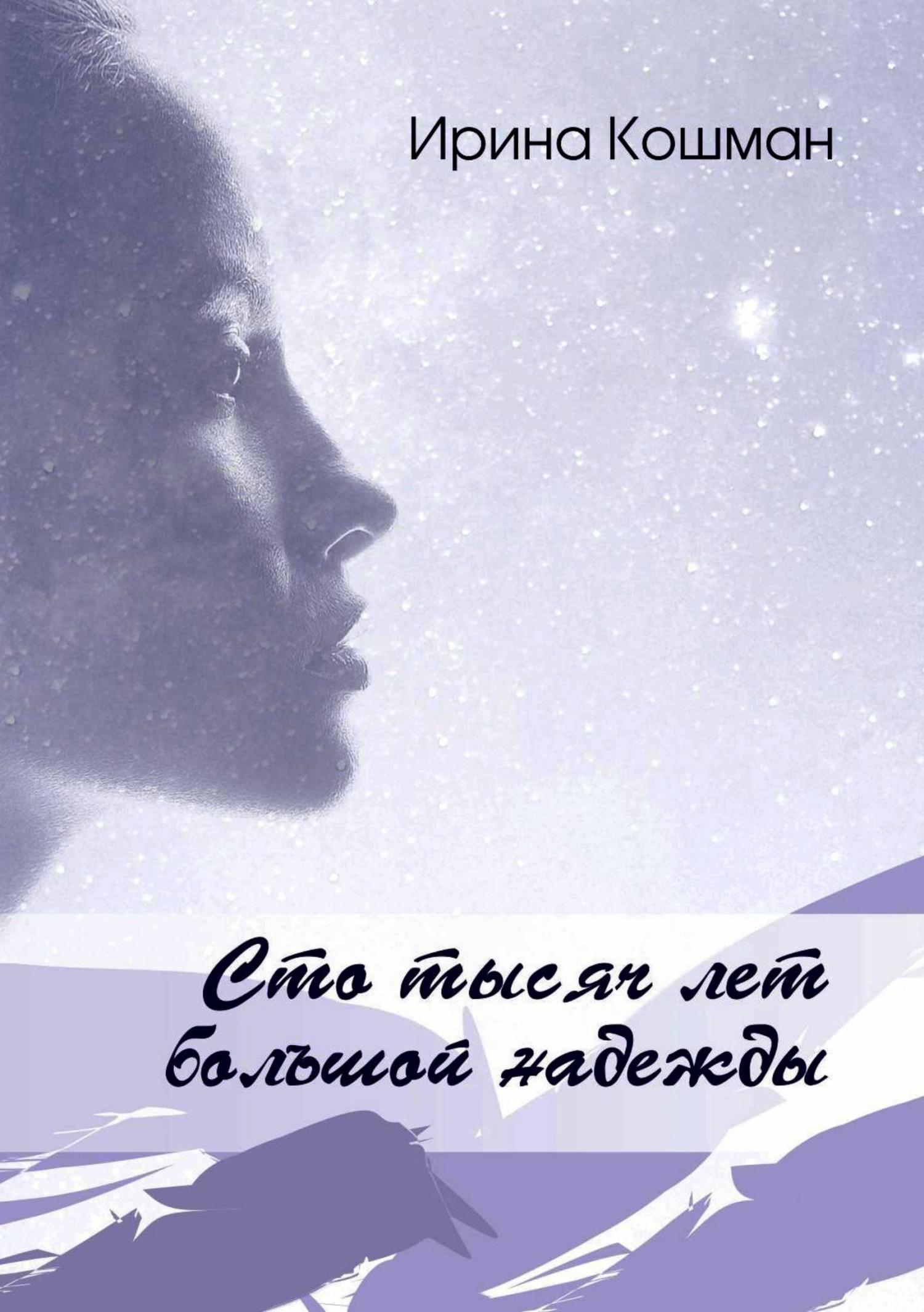 Ирина Анатольевна Кошман. Сто тысяч лет большой надежды