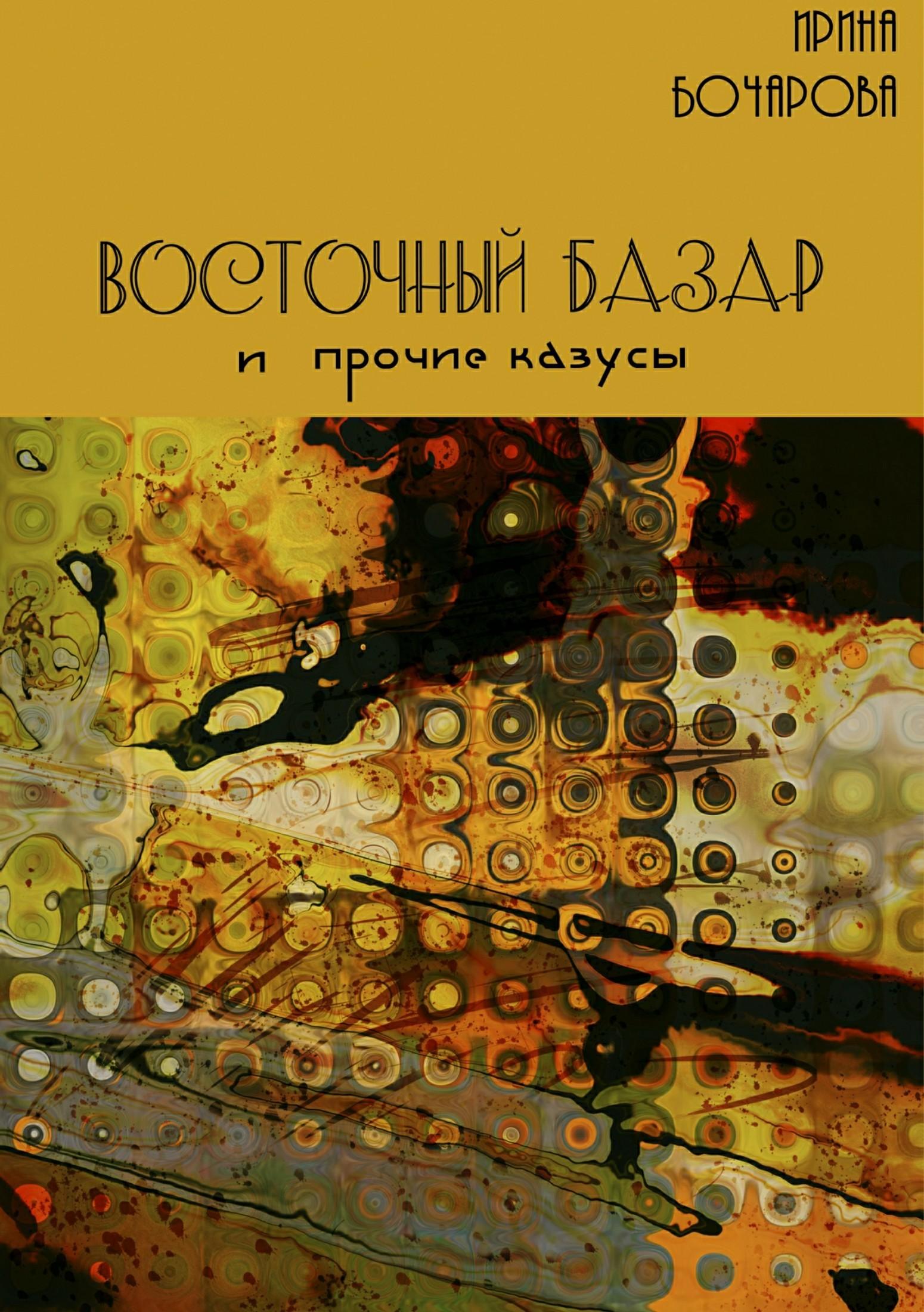 Ирина Владимировна Бочарова Восточный базар и прочие казусы