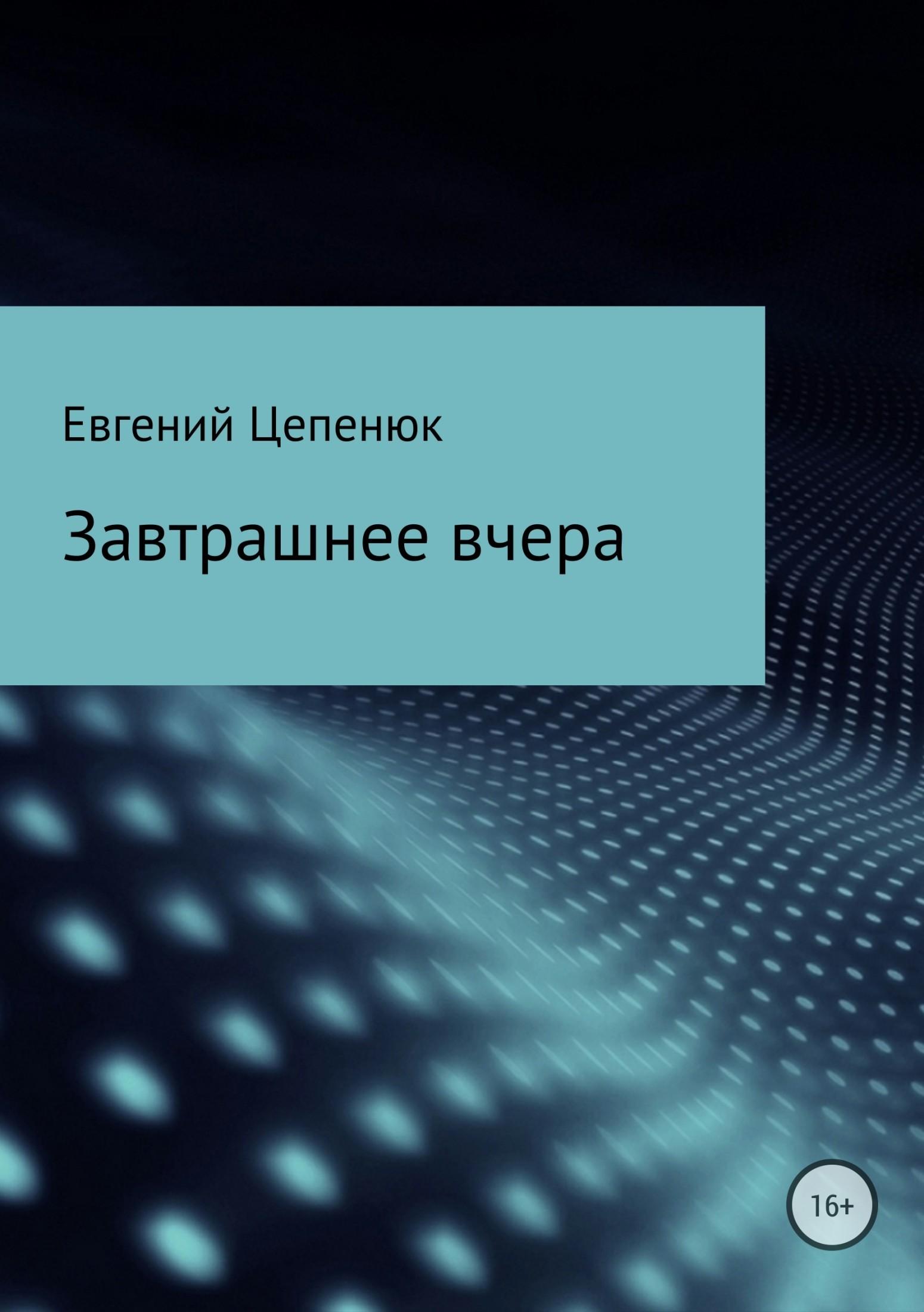 Евгений Павлович Цепенюк. Завтрашнее вчера