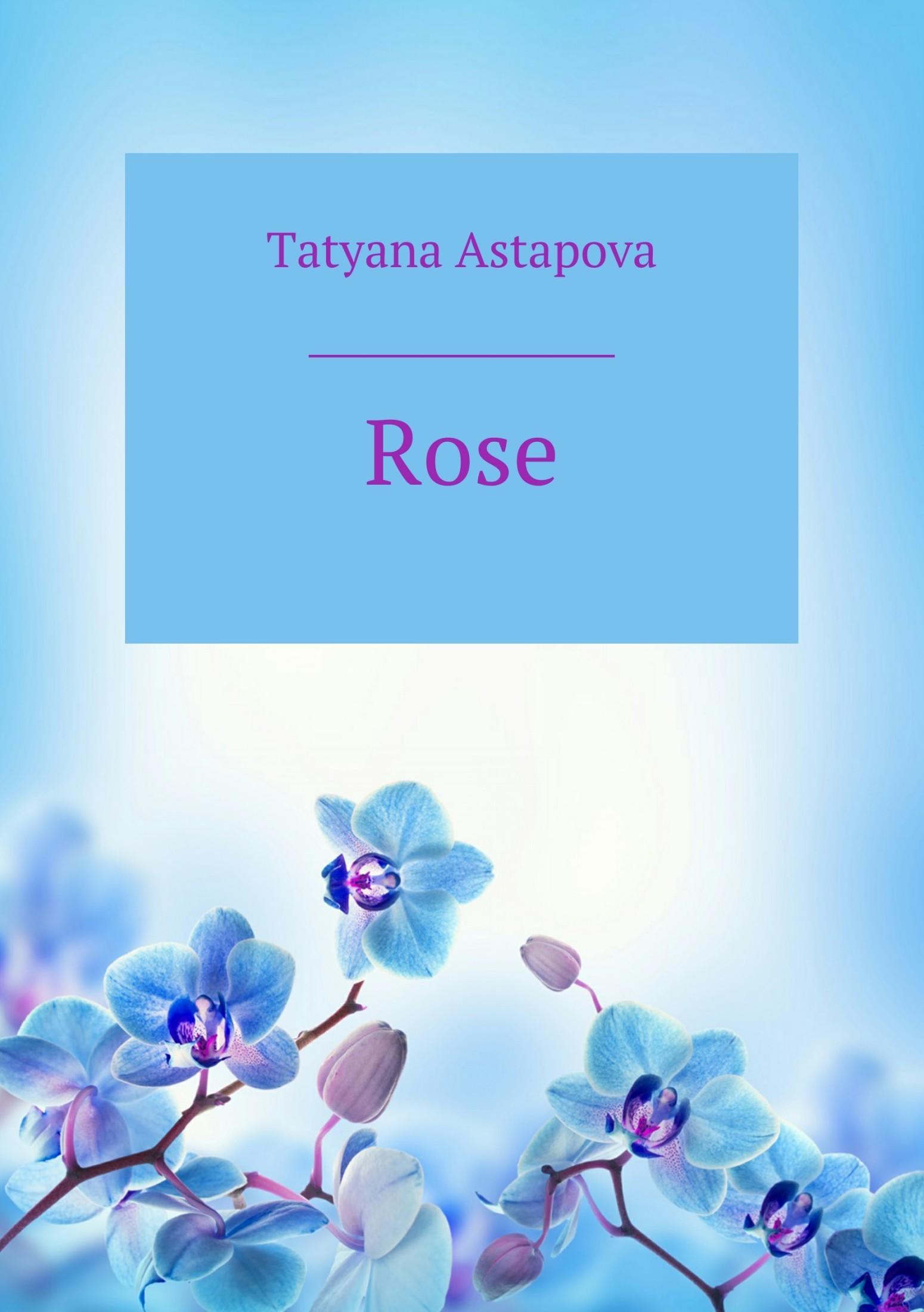 Татьяна Михайловна Астапова Rose тронина татьяна михайловна нежность августовской ночи