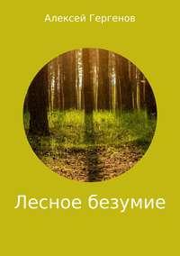 Алексей Юрьевич Гергенов - Лесное безумие