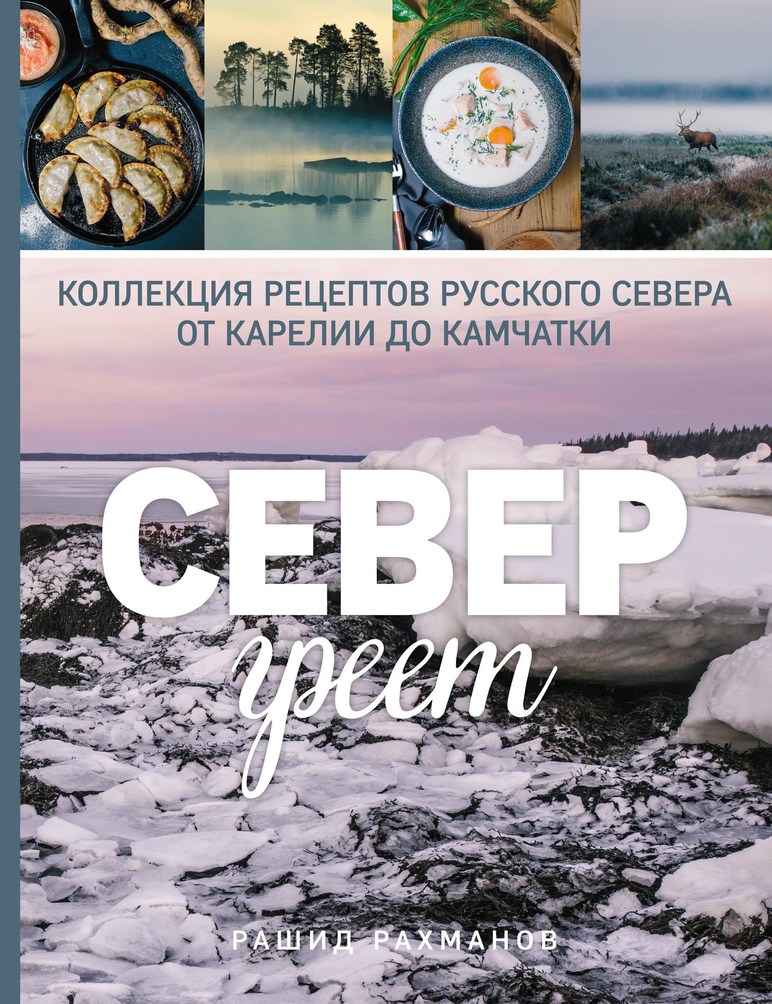 Рашид Рахманов. Север греет. Коллекция рецептов Русского Севера от Карелии до Камчатки