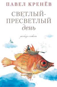 Павел Кренёв - Светлый-пресветлый день. Рассказы и повести