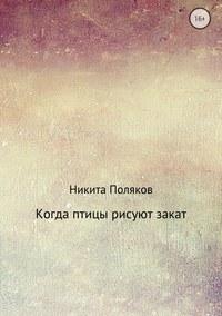 Никита Сергеевич Поляков - Когда птицы рисуют закат