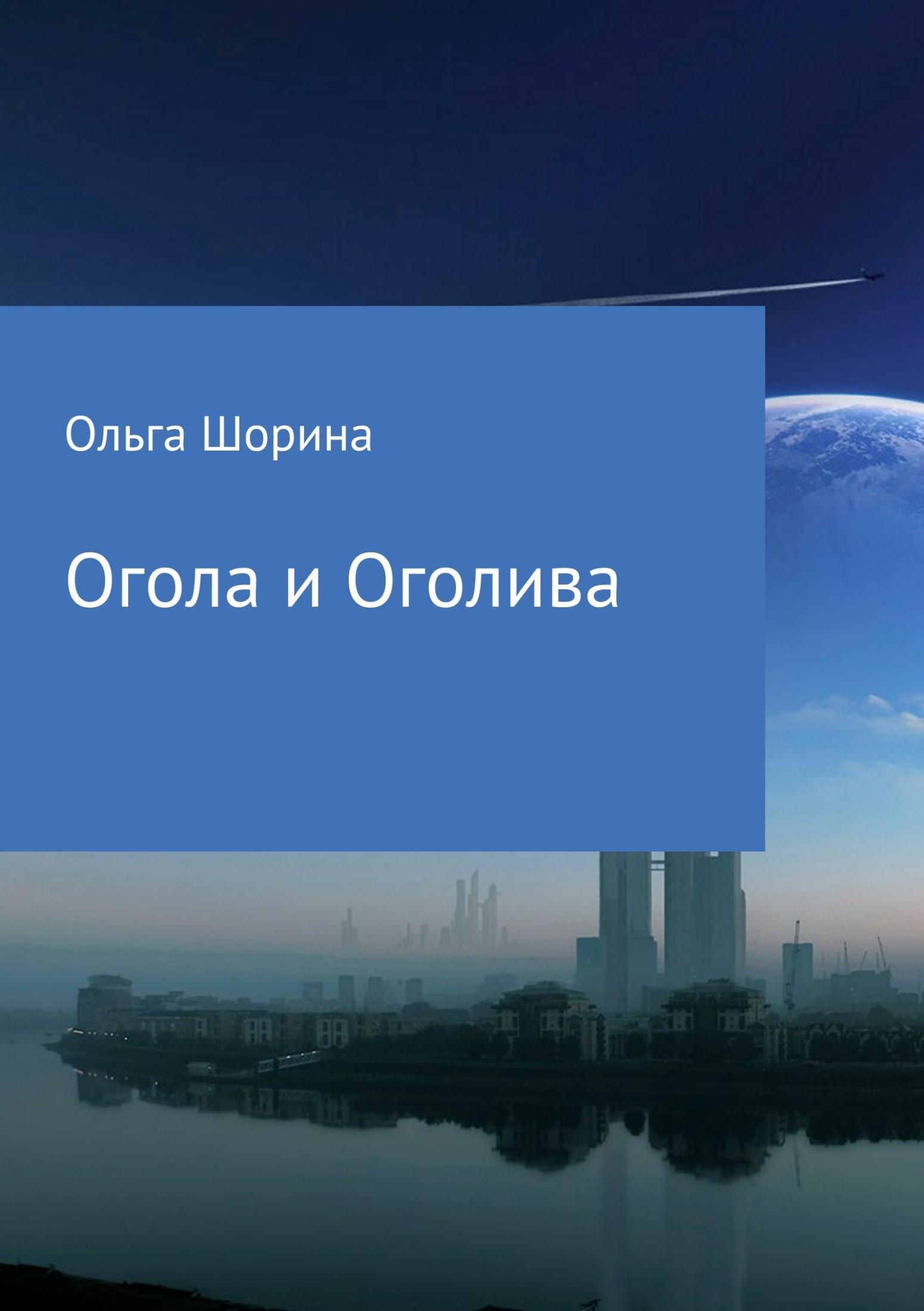 Ольга Евгеньевна Шорина Огола и Оголива ольга евгеньевна шорина бобылка