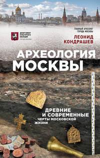 Леонид Кондрашев - Археология Москвы: древние и современные черты московской жизни