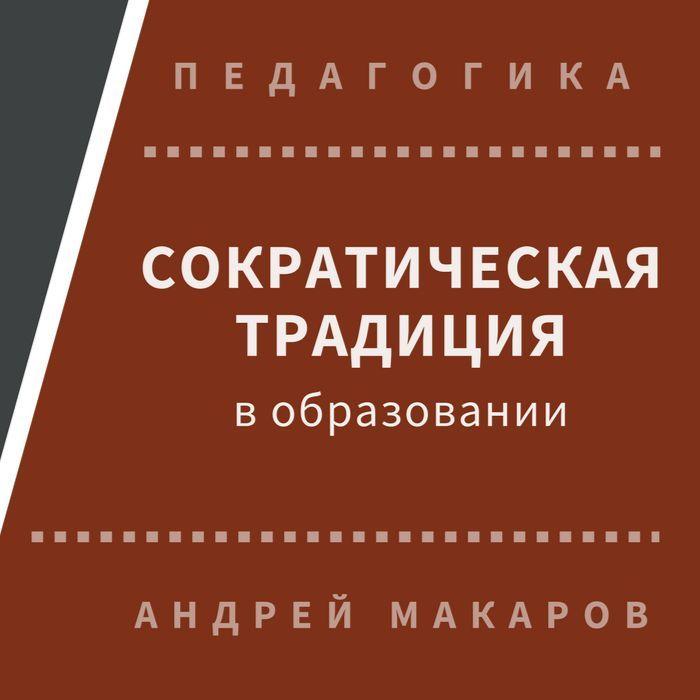 Андрей Макаров. Сократическая традиция в образовании