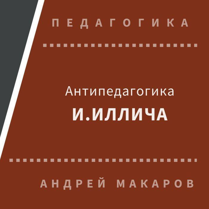 Андрей Макаров. Антипедагогика Иллича