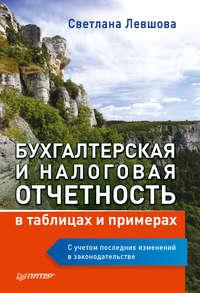 С. А. Левшова - Бухгалтерская и налоговая отчетность в таблицах и примерах (с учетом последних изменений в законодательстве)