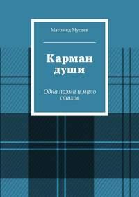 Магомед Яшарович Мусаев - Карман души. Одна поэма и мало стихов