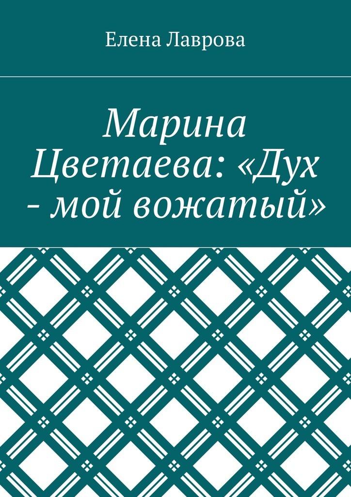 Елена Лаврова - Марина Цветаева: «Дух – мой вожатый»
