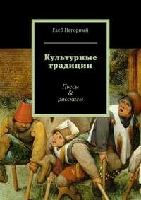 Глеб Нагорный - Культурные традиции. Пьесы & рассказы
