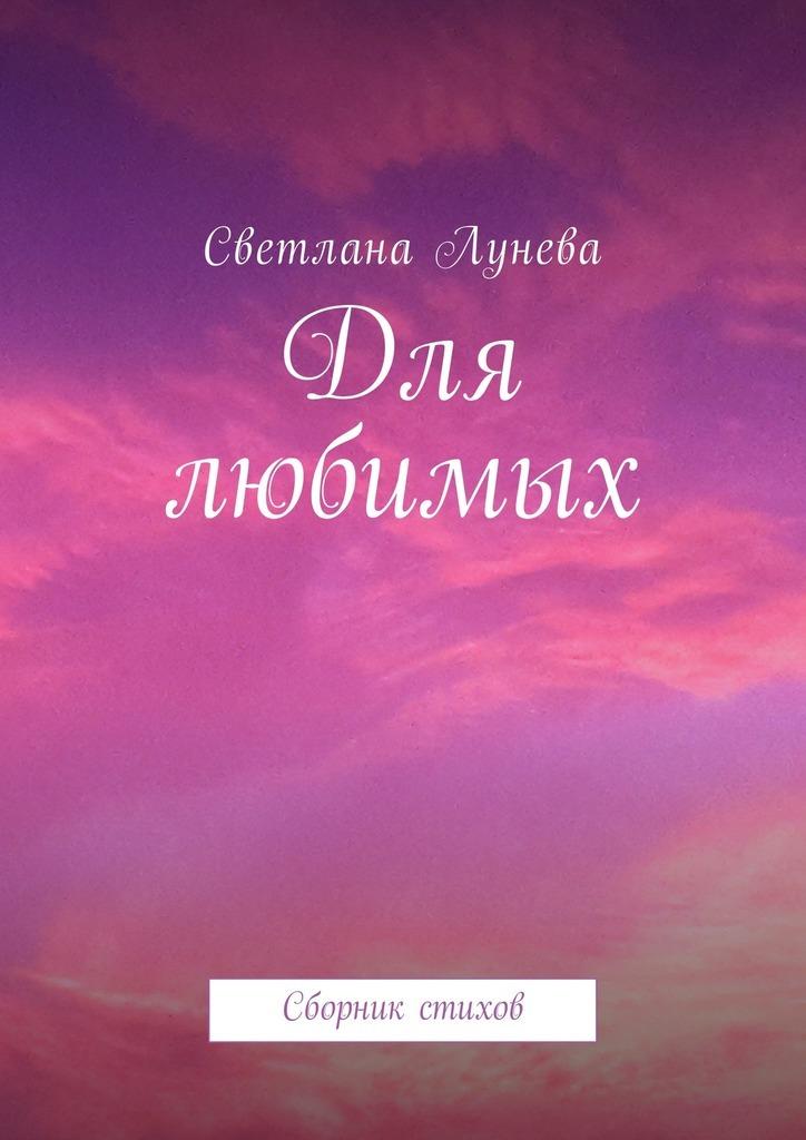 Светлана Леонидовна Лунева Для любимых. Сборник стихов светлана алешина сейф для семейных тайн сборник