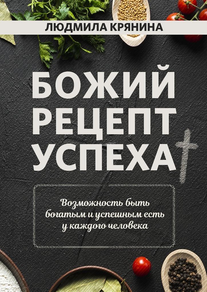 Людмила Крянина. Божий рецепт успеха. Возможность быть богатым и успешным есть у каждого человека