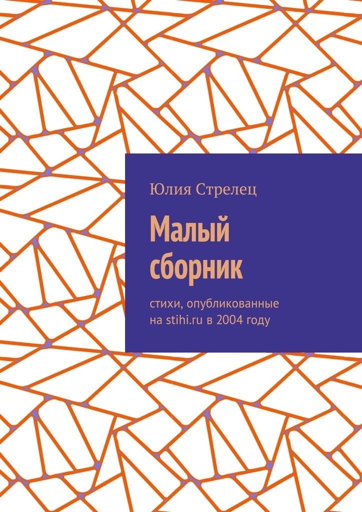 Юлия Стрелец Малый сборник. Стихи, опубликованные наstihi.ru в2004году