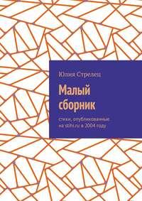 Юлия Стрелец - Малый сборник. Стихи, опубликованные наstihi.ru в2004году