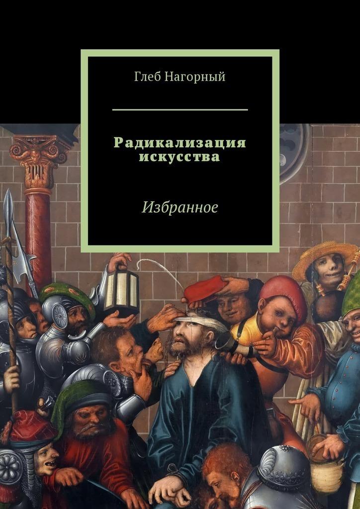 Глеб Нагорный - Радикализация искусства. Избранное