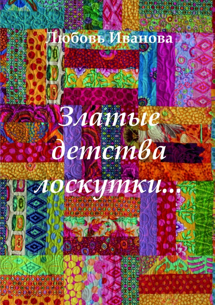 Любовь Ивановна Иванова. Златые детства лоскутки