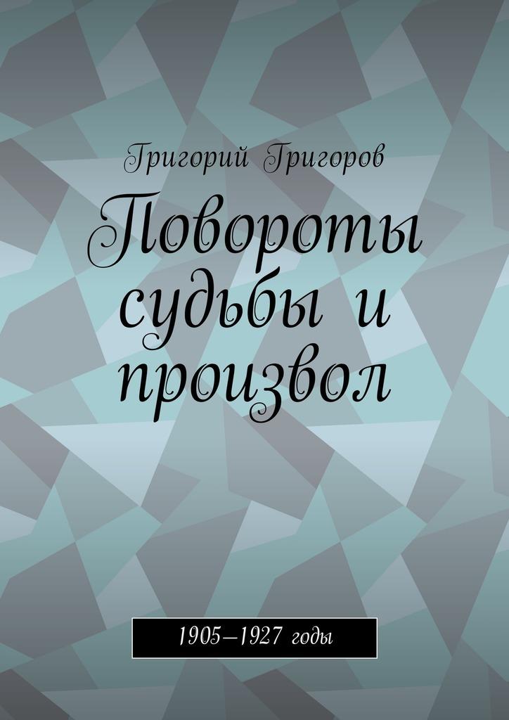 Григорий Григоров - Повороты судьбы и произвол. 1905—1927годы