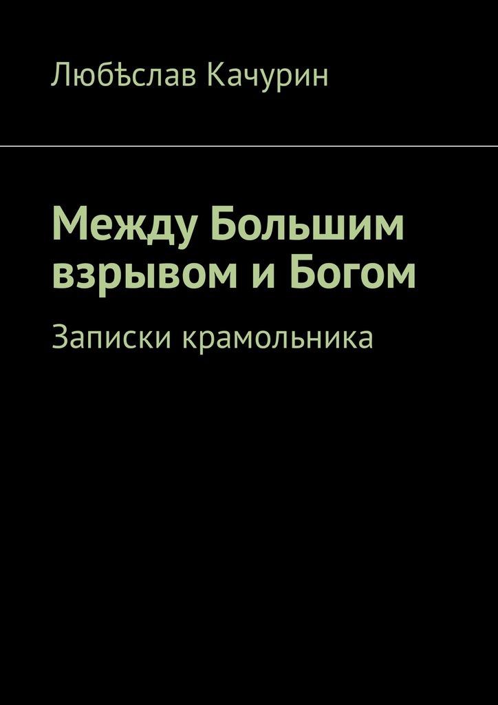 Любѣслав Качурин. Между Большим взрывом и Богом. Записки крамольника