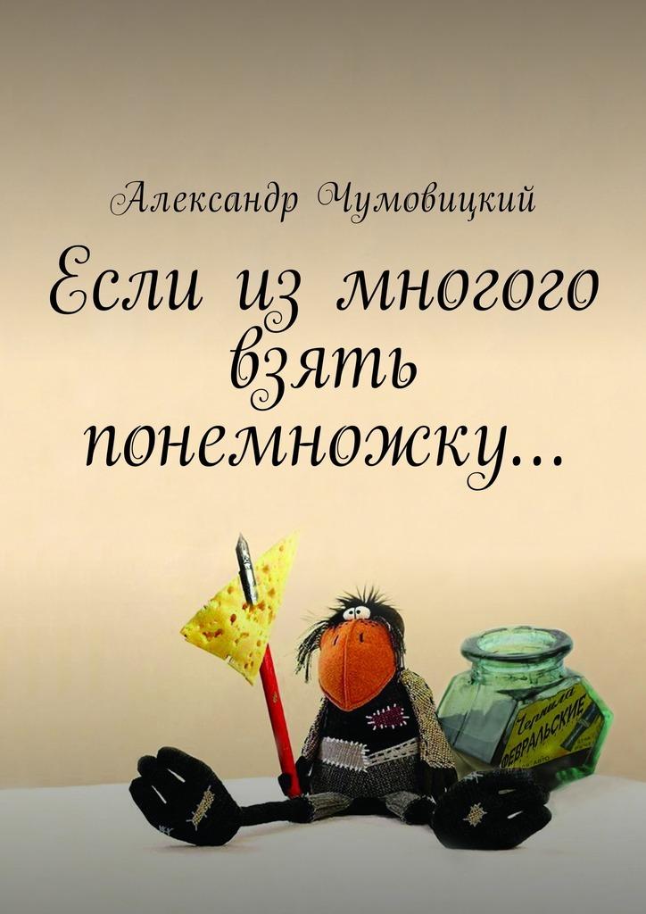 Александр Чумовицкий. Если измногого взять понемножку…