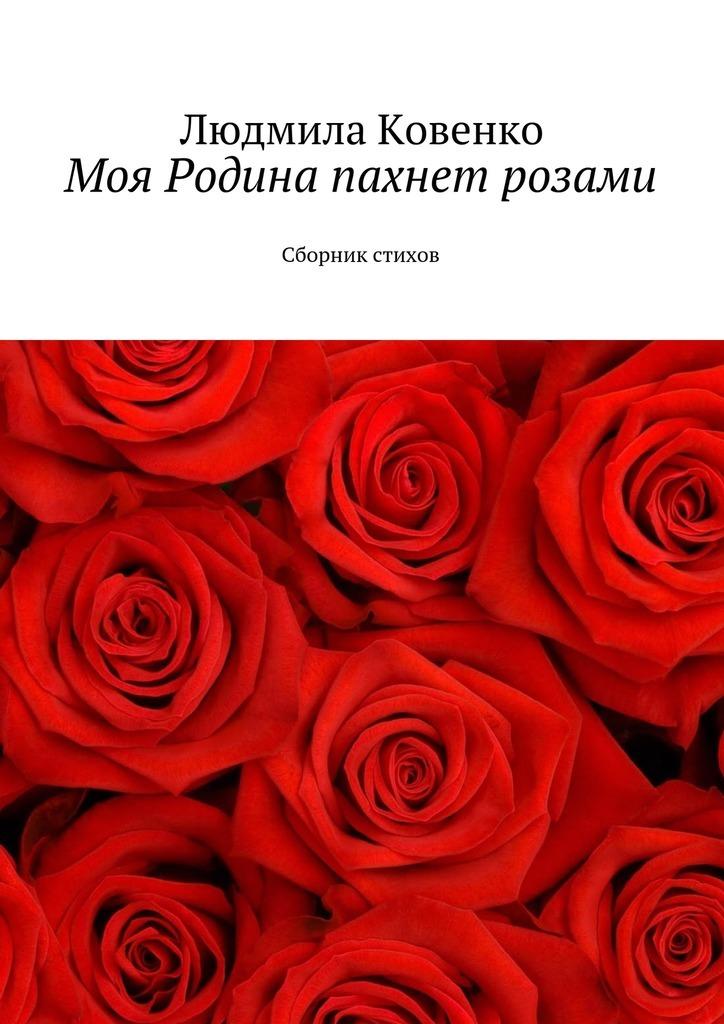Людмила Ковенко Моя Родина пахнет розами. Сборник стихов ольга степнова в моей смерти винить президента сборник