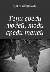 Ольга Соловьева - Тени среди людей, люди среди теней